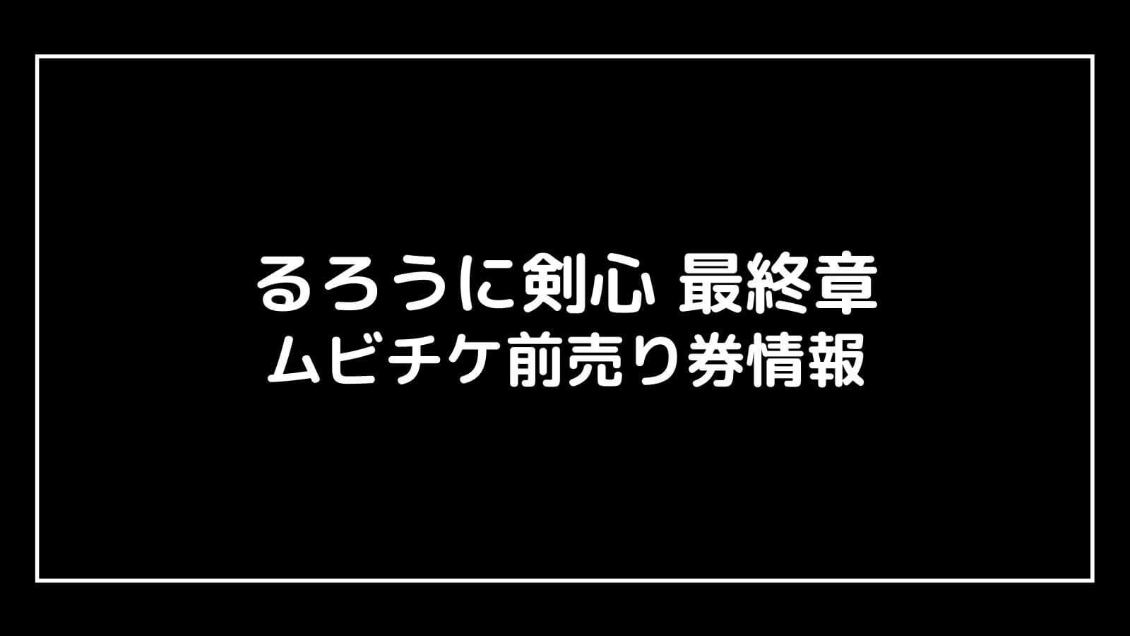 映画『るろうに剣心最終章』特典付きムビチケ前売り券の情報まとめ