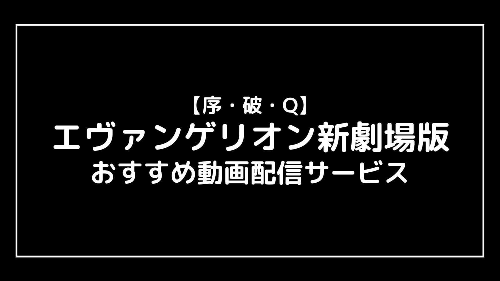 映画『エヴァンゲリヲン新劇場版 序・破・Q』無料動画!フル視聴できる動画配信サービスは?
