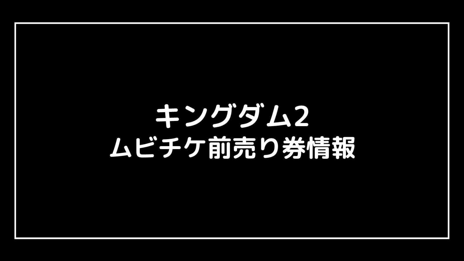 映画『キングダム2』続編のムビチケ前売り券はいつから発売?特典はある?元映画館社員が徹底予想
