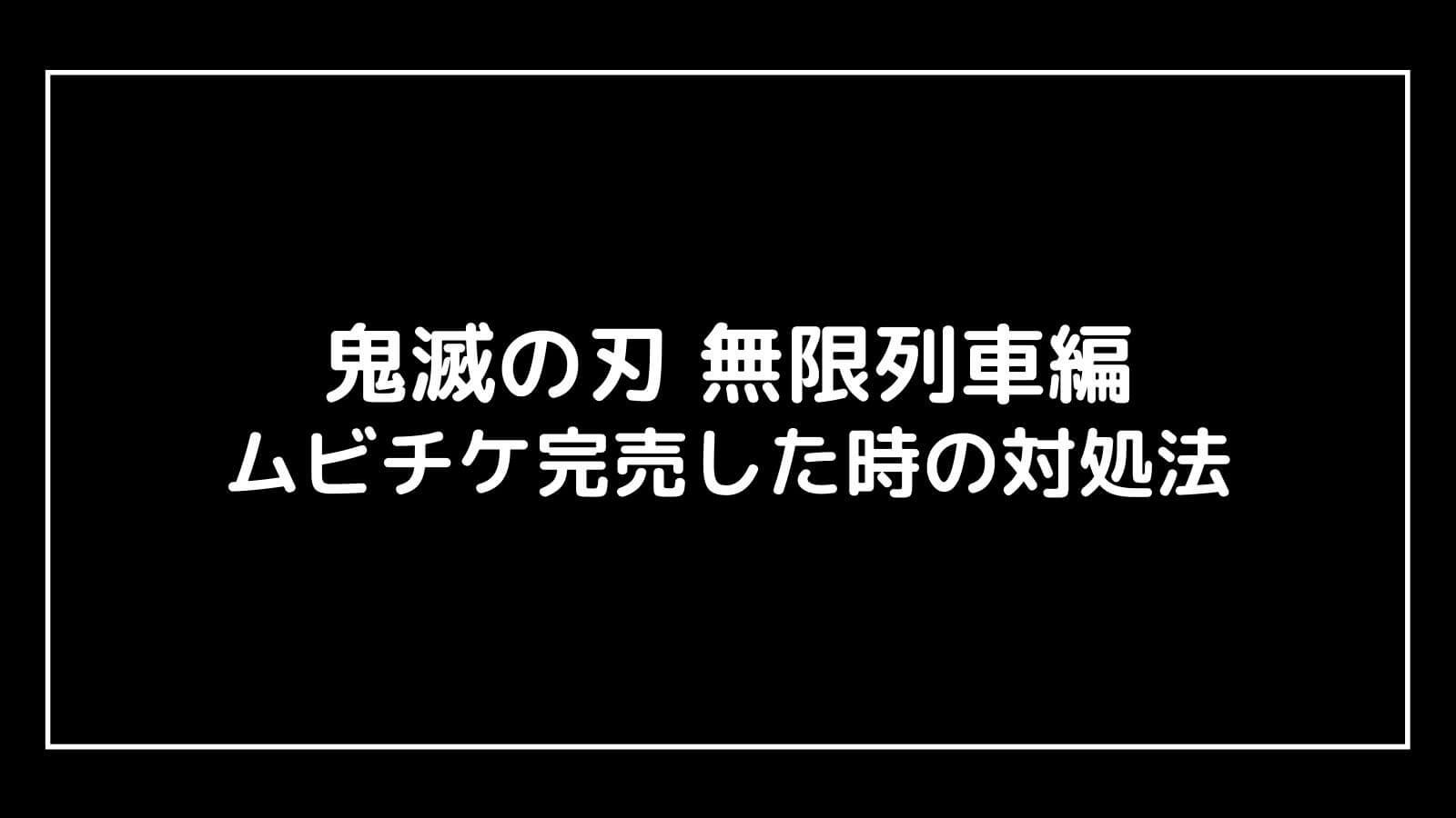 映画『鬼滅の刃 無限列車編』ムビチケ前売り券が売り切れた!再販売の可能性や対処法を解説