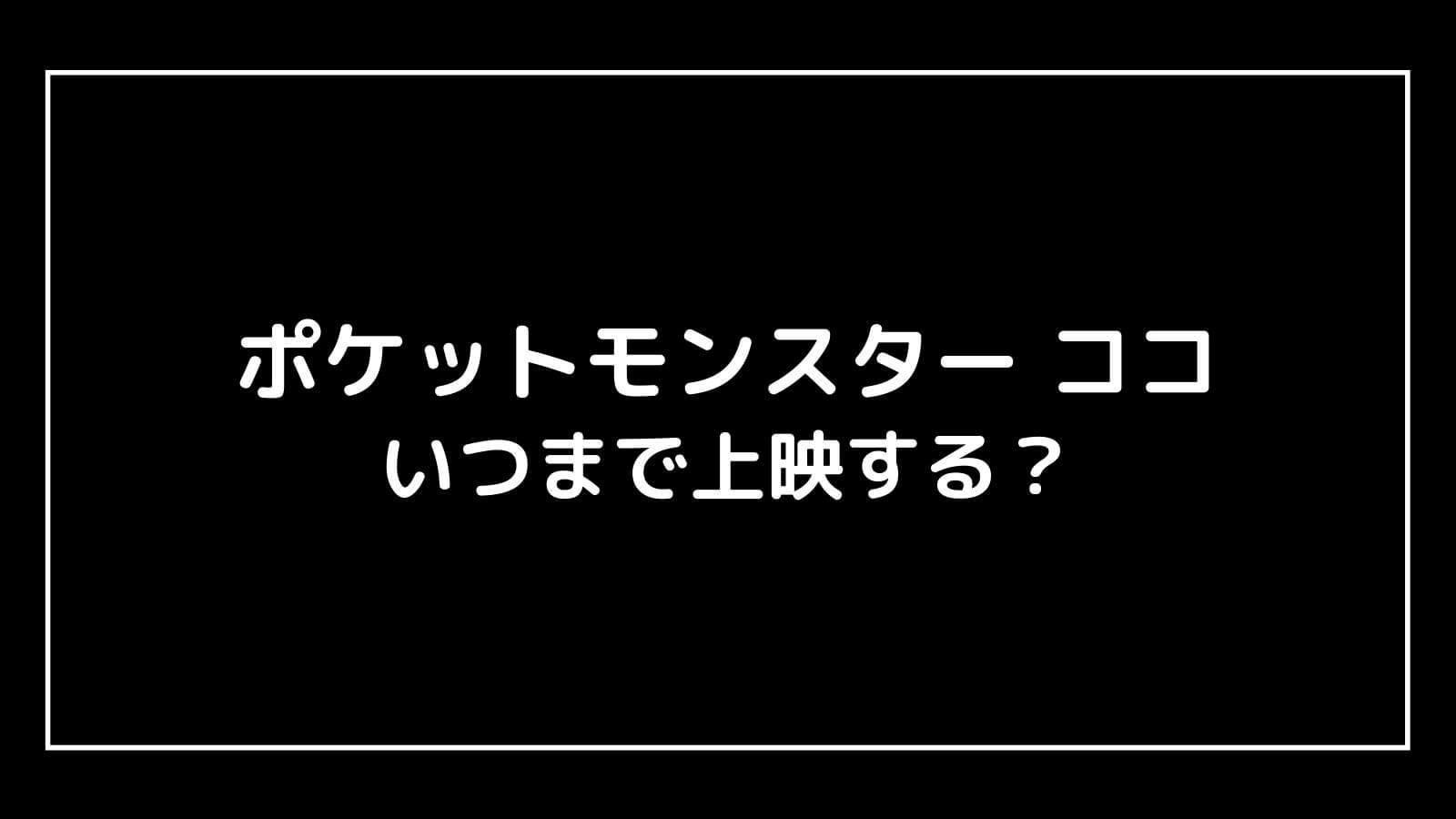 映画『ポケモン ココ』はいつまで上映する?元映画館社員が上映期間を徹底予想
