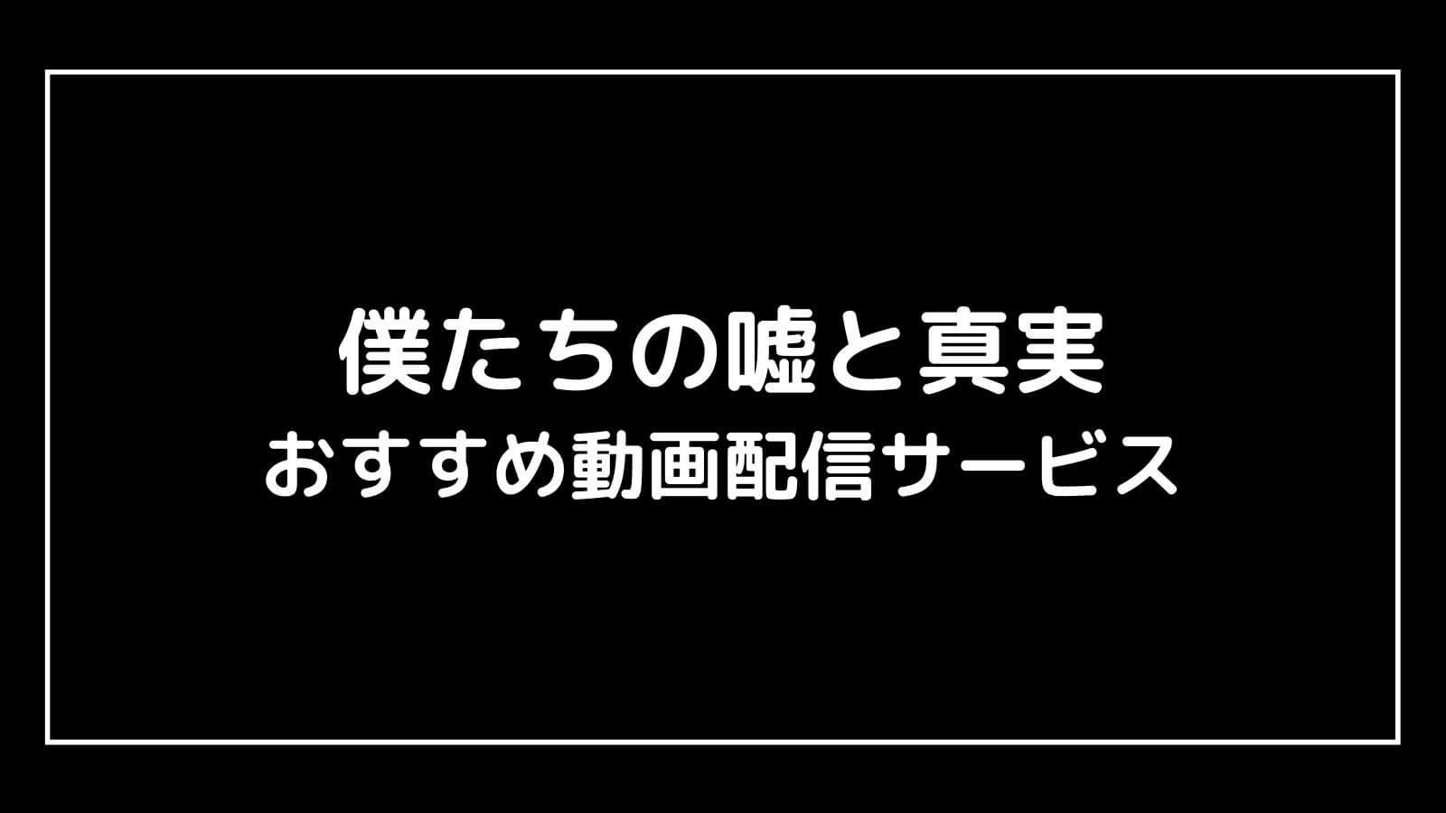 【おすすめ】僕たちの嘘と真実(欅坂46)映画を無料視聴できる動画配信サービスまとめ