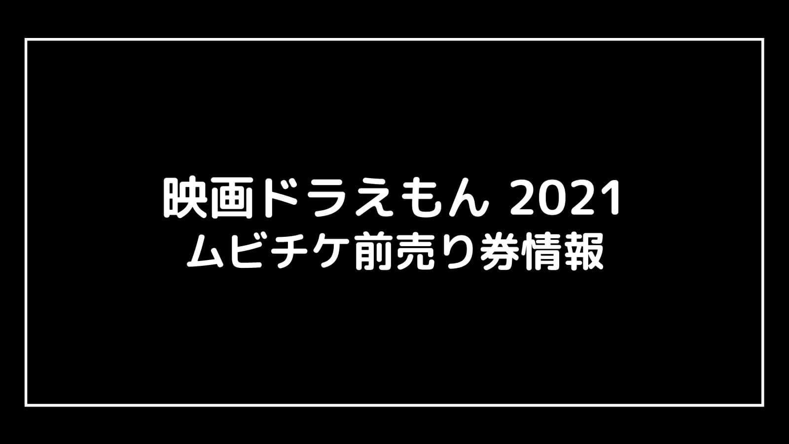 『映画ドラえもん2021』特典付きムビチケ前売り券の情報まとめ【のび太の宇宙小戦争】