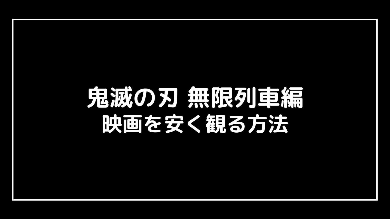 『鬼滅の刃 無限列車編』を安く見る方法!映画公開後でも使えるお得な割引術を紹介