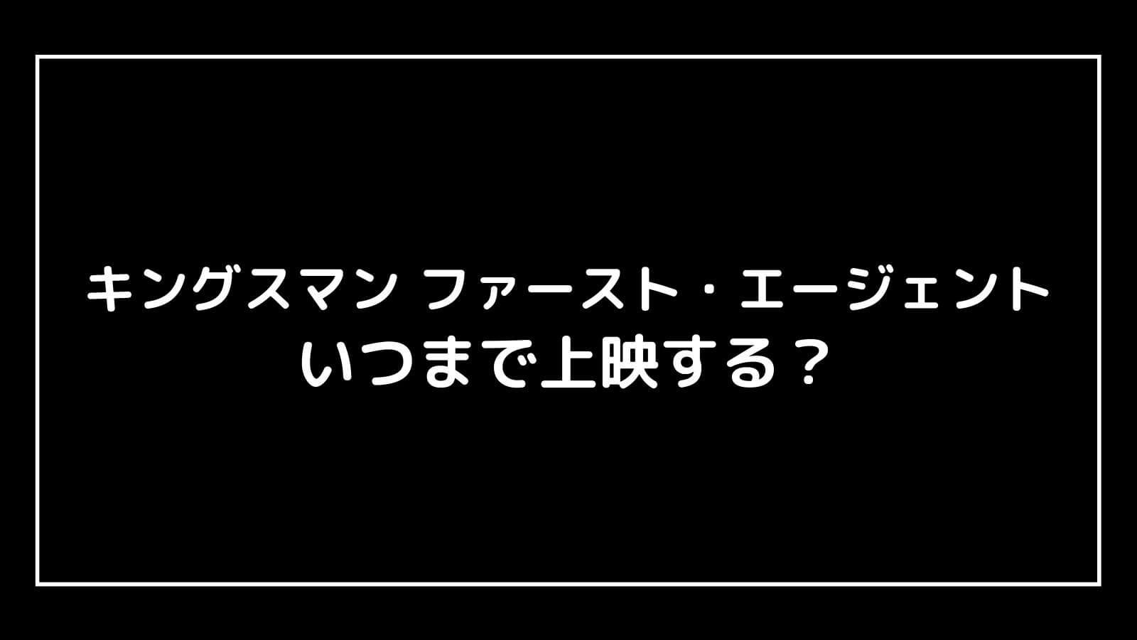 『キングスマン3 ファースト・エージェント』はいつまで上映する?元映画館社員が上映終了日を予想
