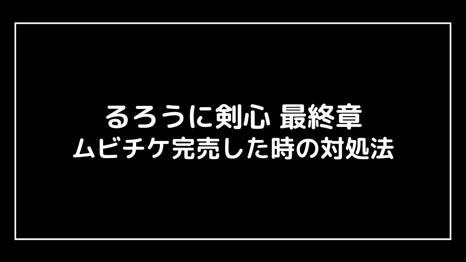 映画『るろうに剣心 最終章』のムビチケ前売り券が売り切れた時の対処法