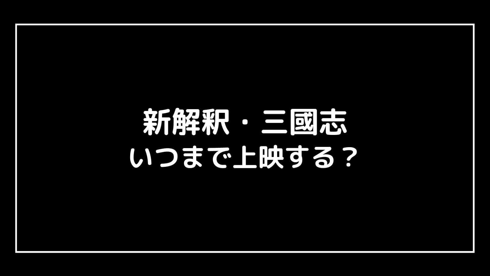 映画新解釈・三國志』はいつまで上映する?元映画館社員が上映期間を予想
