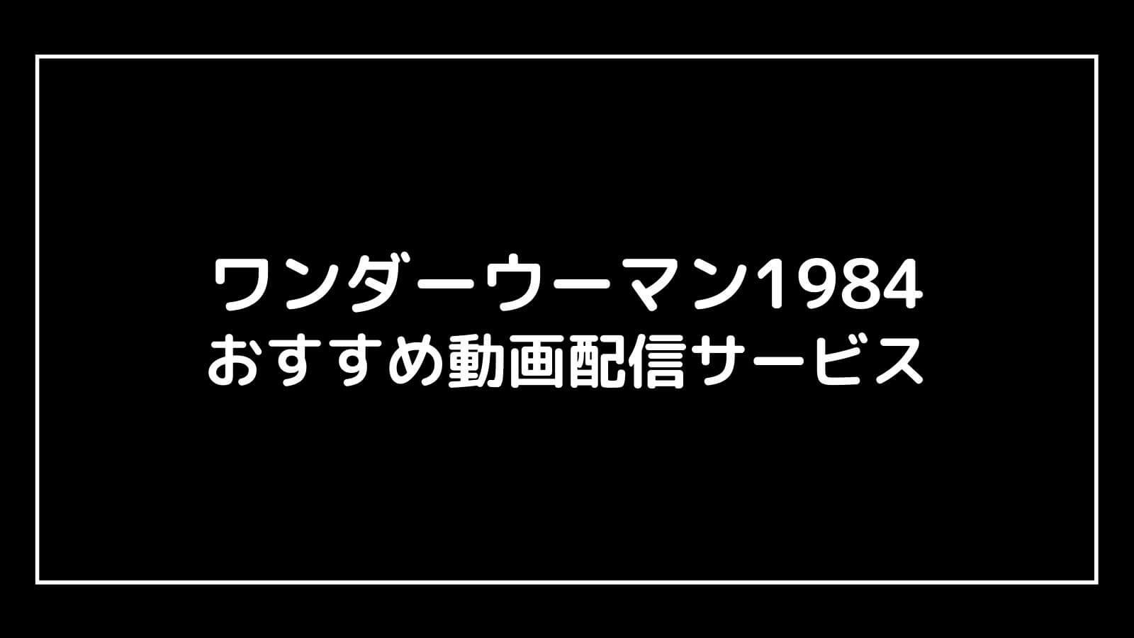 『ワンダーウーマン1984』の無料映画を視聴できるおすすめ動画配信サービスは?
