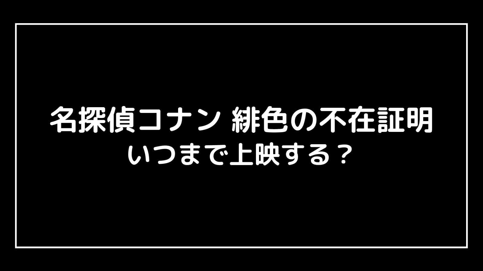 『名探偵コナン 緋色の不在証明』はいつからいつまで上映する?元映画館社員が上映期間を解説