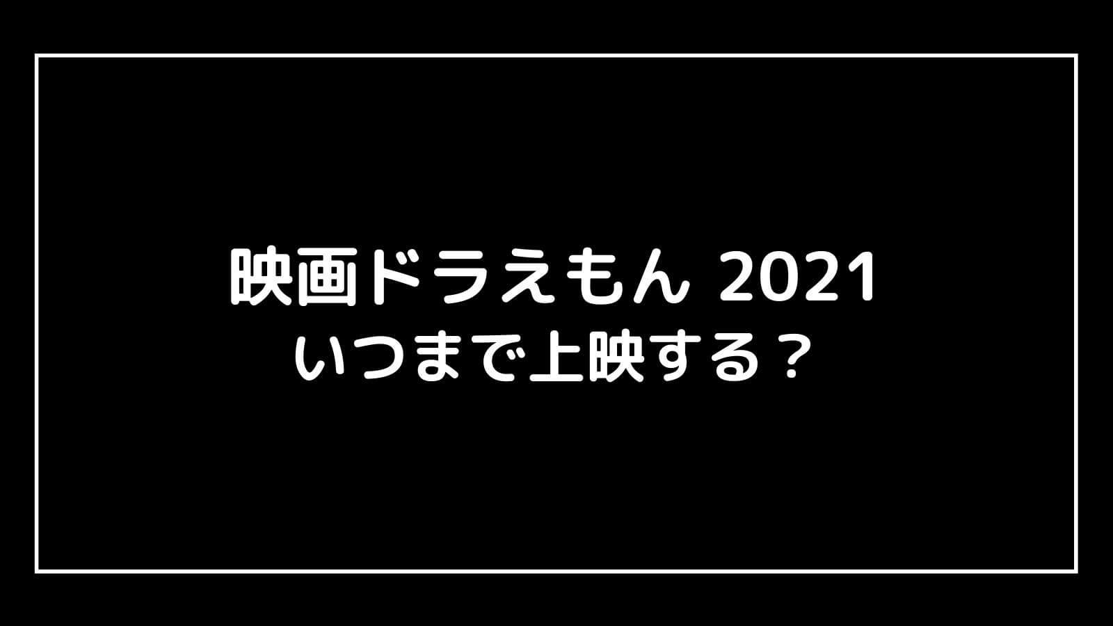 『映画ドラえもん のび太の宇宙小戦争2021』はいつまで上映する?元映画館社員が上映期間を予想
