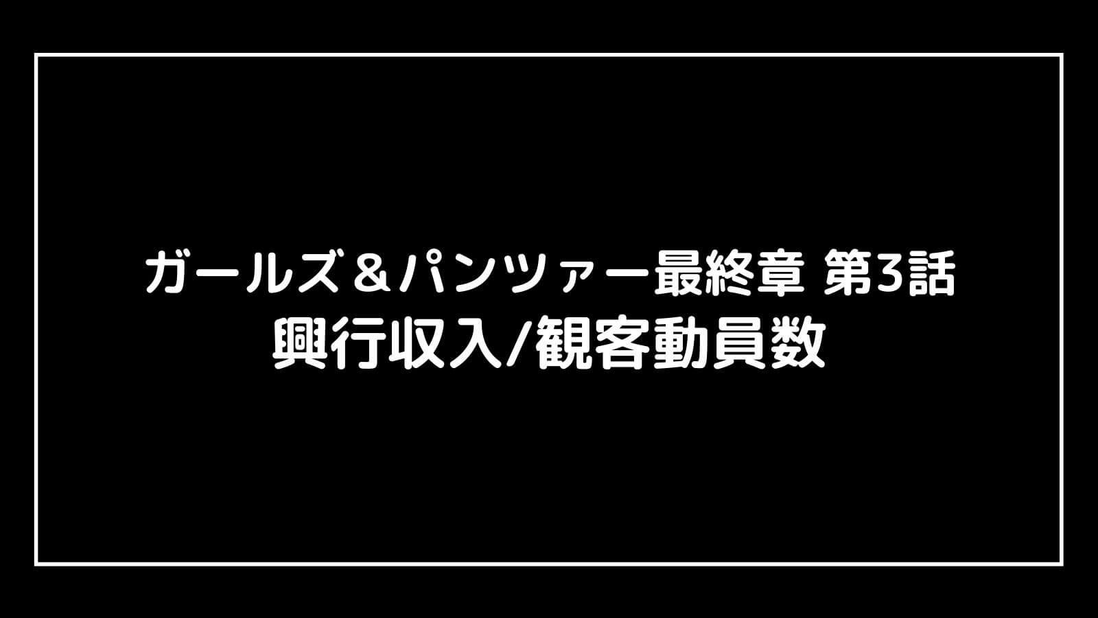 映画『ガルパン最終章第3話』現在の興行収入推移と最終興収を元映画館社員が予想