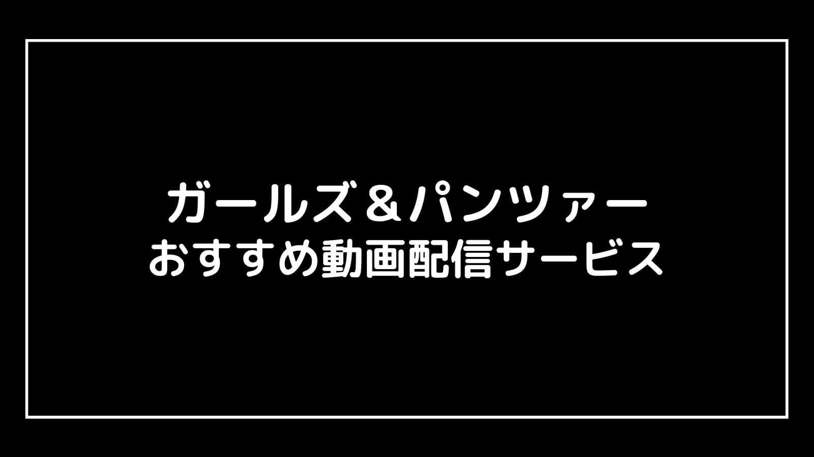 アニメ映画『ガールス&パンツァー』を全作品無料で視聴できる動画配信サービスは?【劇場版・最終章ほか】