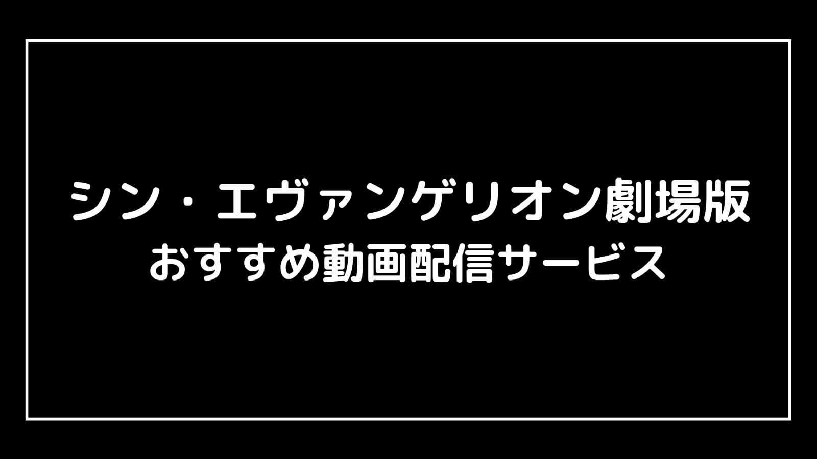 『シン・エヴァンゲリオン劇場版』映画の無料動画配信をフル視聴する方法