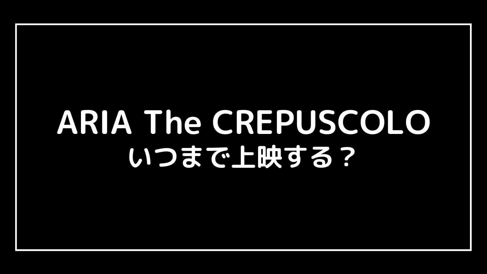 映画『ARIA The CREPUSCOLO』はいつまで上映する?元映画館社員が上映期間を予想