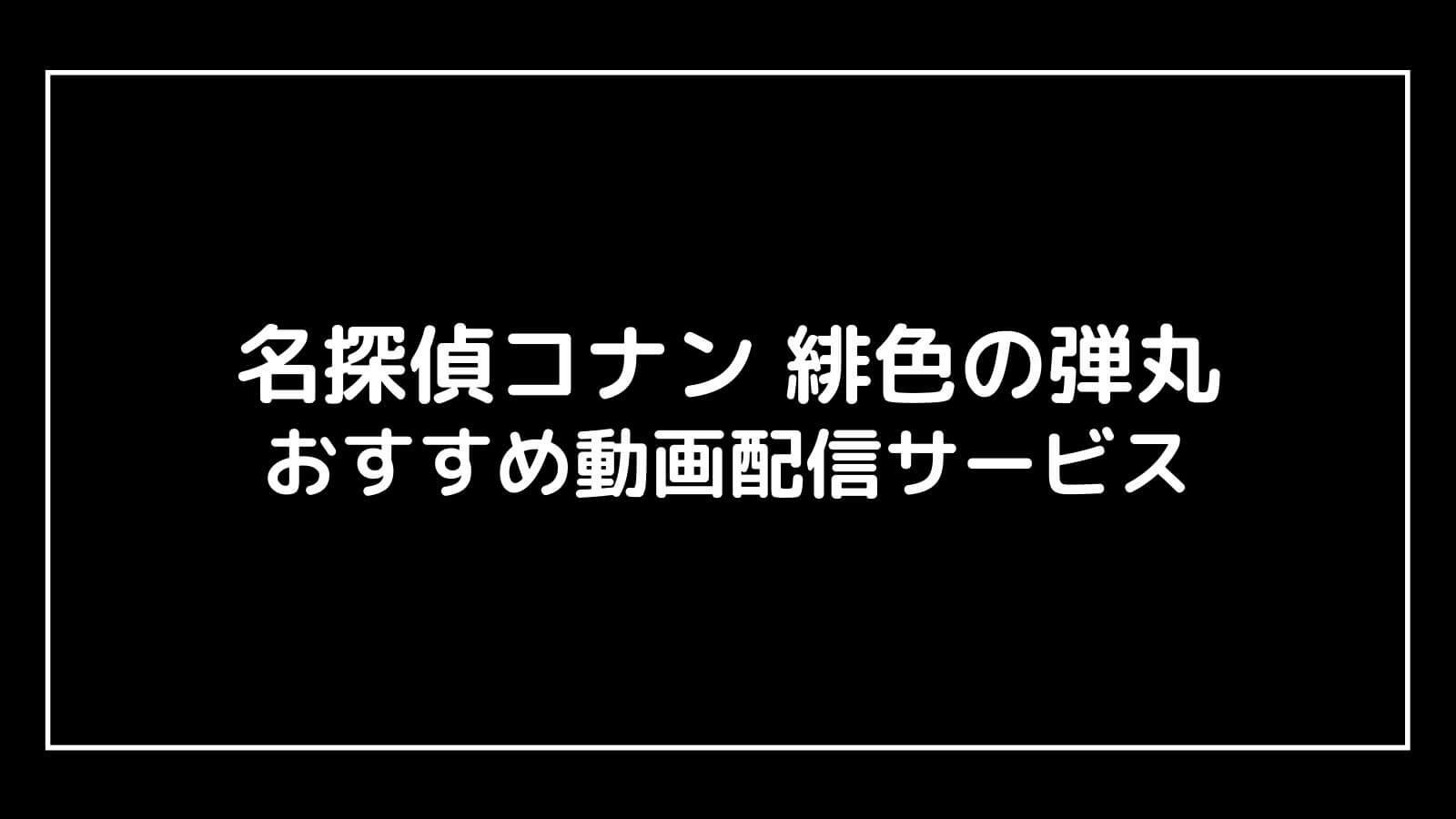 映画『名探偵コナン 緋色の弾丸』を安全に無料視聴できる動画配信サービスは?