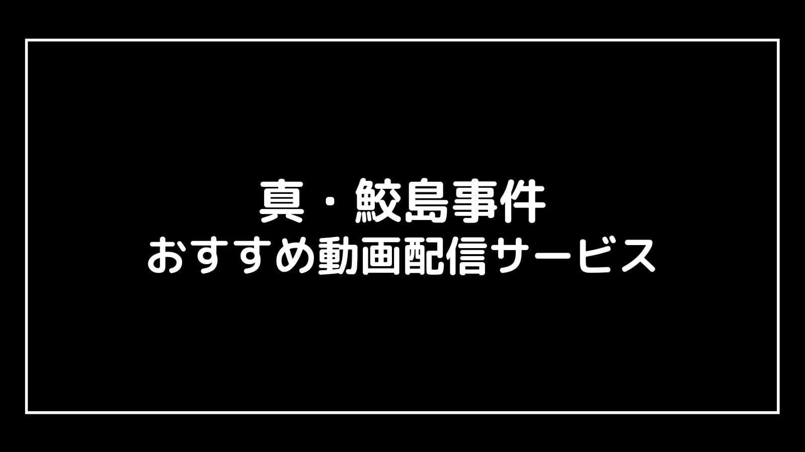 映画『真・鮫島事件』の無料動画配信をフル視聴できる動画配信サイト