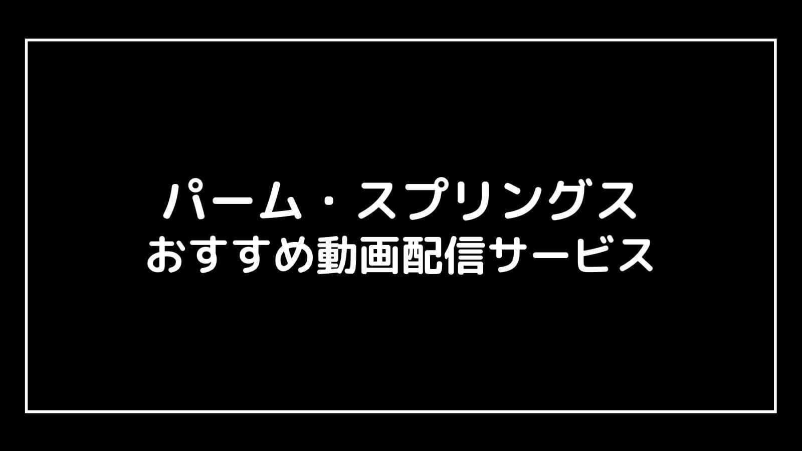映画『パーム・スプリングス』の無料動画をフル視聴できるおすすめ配信サービス