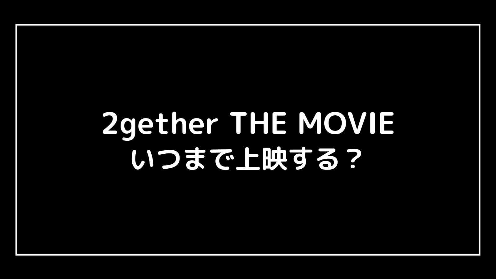 映画『2gether THE MOVIE』はいつまで上映する?元映画館社員が上映期間を予想