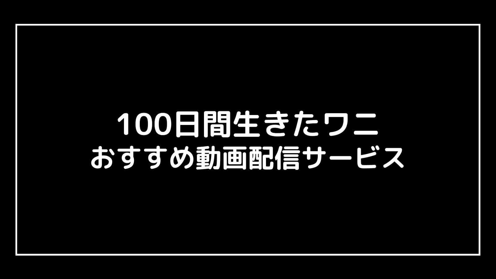 『100日間生きたワニ』の無料映画をフル視聴できる動画配信サービス【100日後に死ぬワニ】