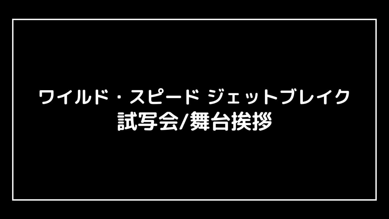 映画『ワイルド・スピード ジェットブレイク』の試写会と舞台挨拶ライブビューイング情報
