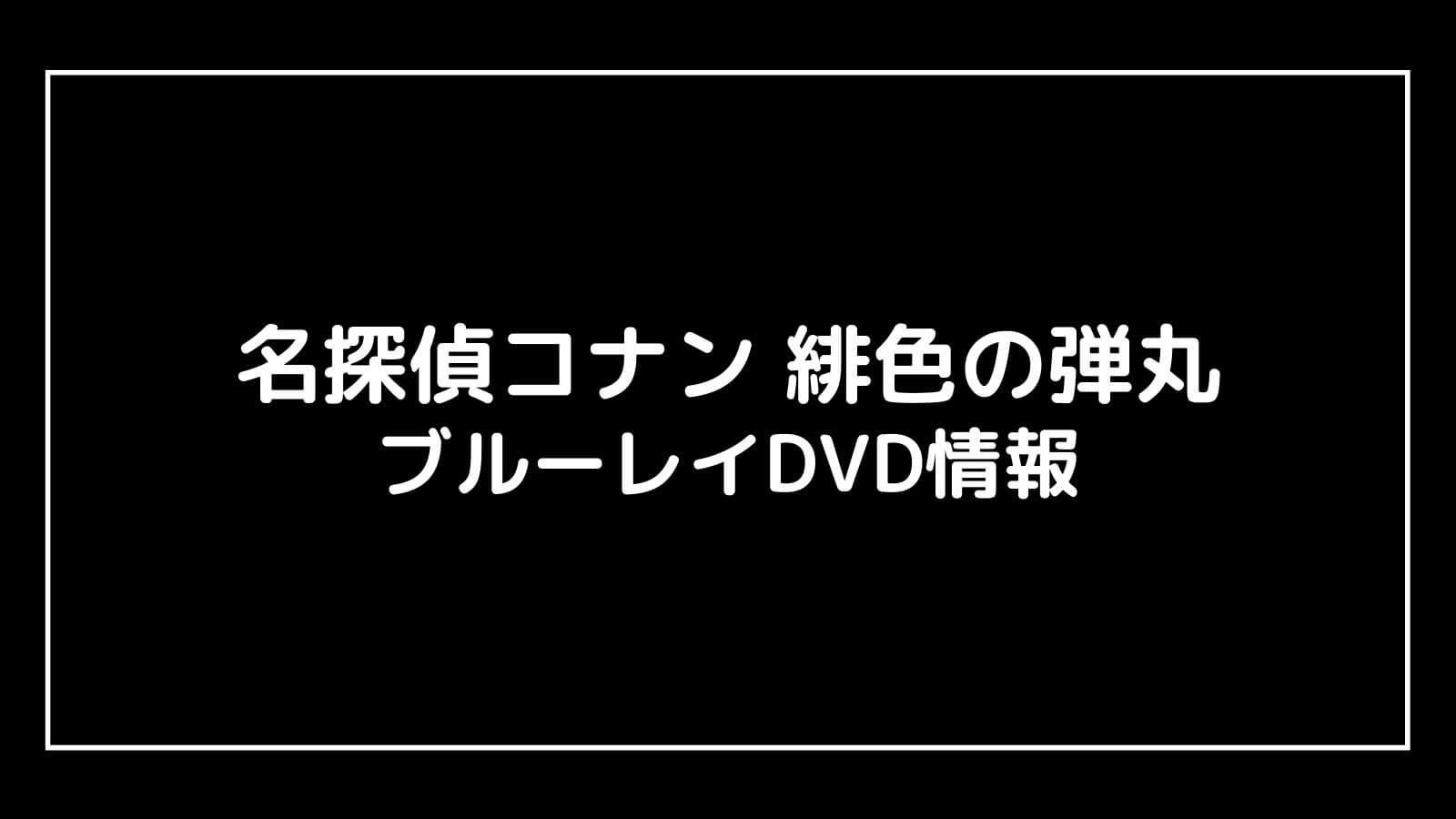 『名探偵コナン 緋色の弾丸』特典付きブルーレイDVDの発売日と予約開始日はいつ?元映画館社員が予想