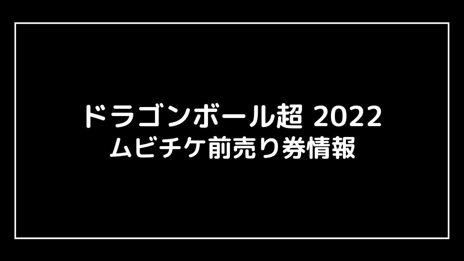 映画『ドラゴンボール超(2022)』特典付きムビチケ前売り券はいつ発売する?完売時期も予想