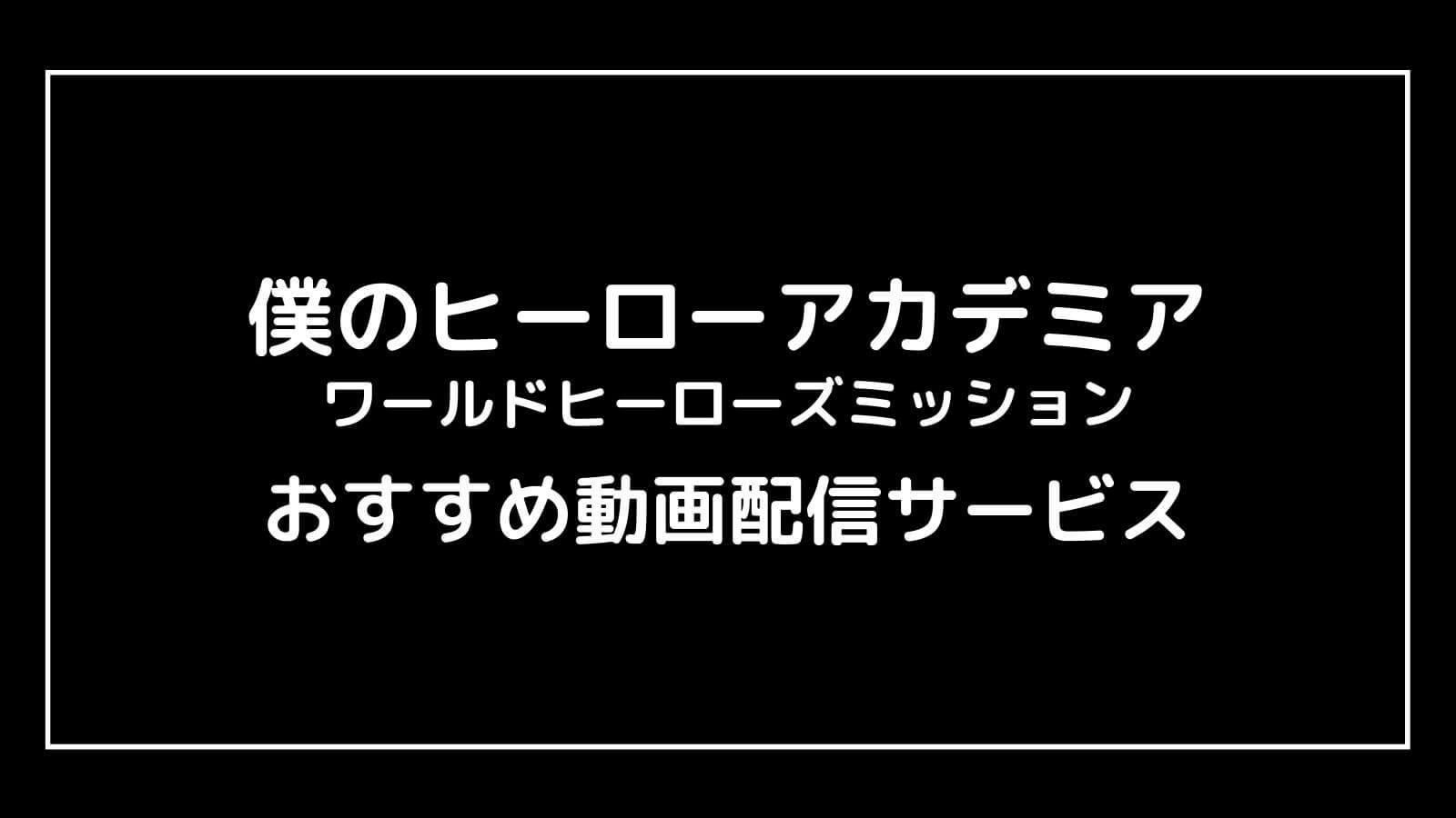 映画『僕のヒーローアカデミア3』の配信を無料視聴できるおすすめ動画配信サイト【ワールド ヒーローズ ミッション】