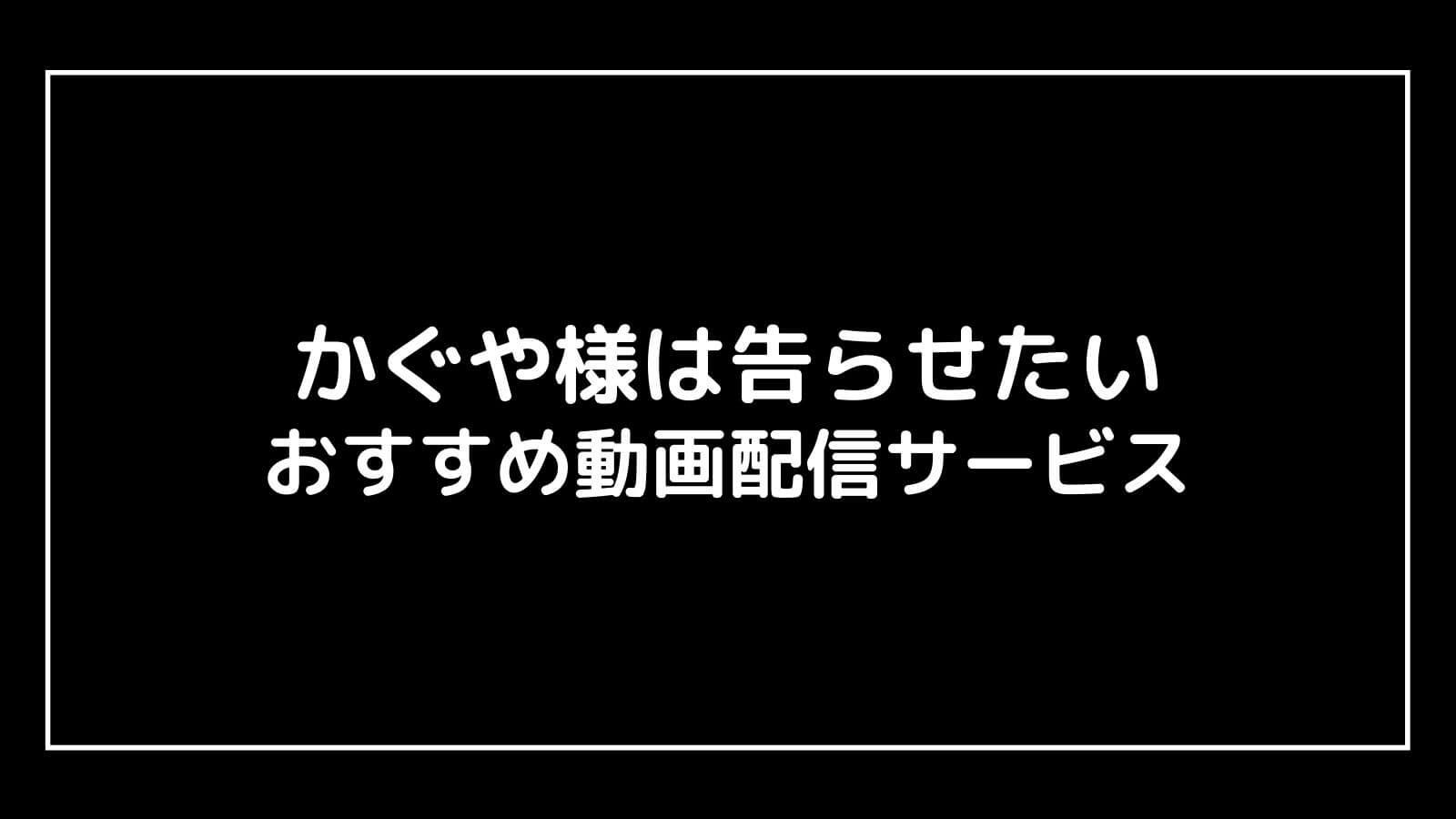 映画『かぐや様は告らせたい』を無料視聴できるおすすめ動画配信サービス