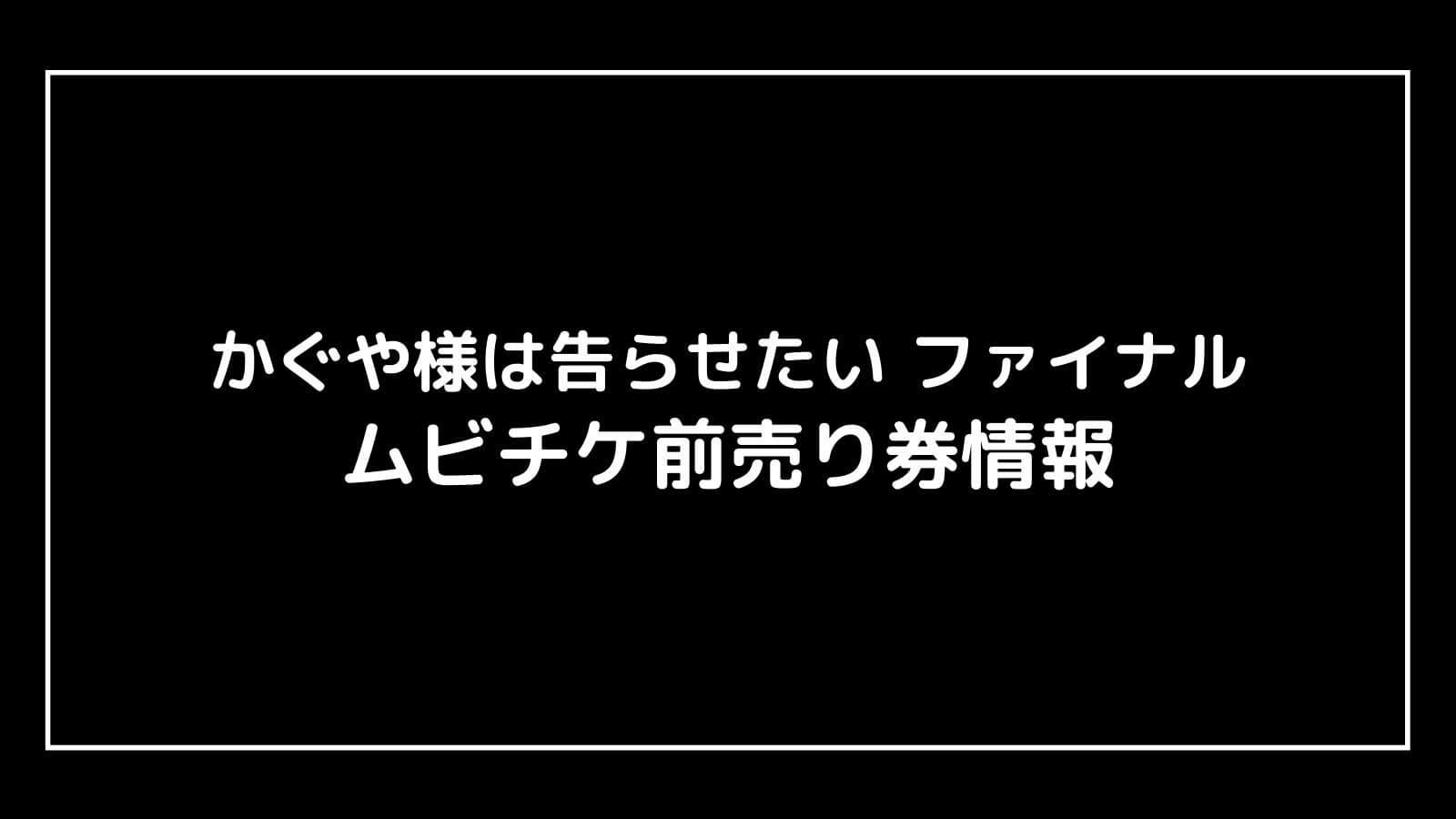 映画『かぐや様は告らせたい2 ファイナル』特典付きムビチケ前売り券はいつ完売する?