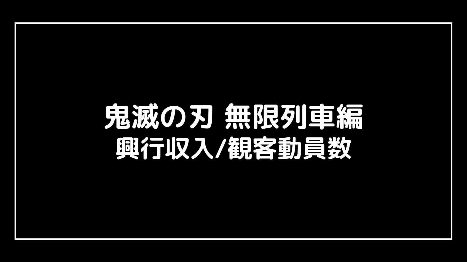 映画『鬼滅の刃 無限列車編』興行収入と観客動員数の推移、最終興収を元映画館社員が予想