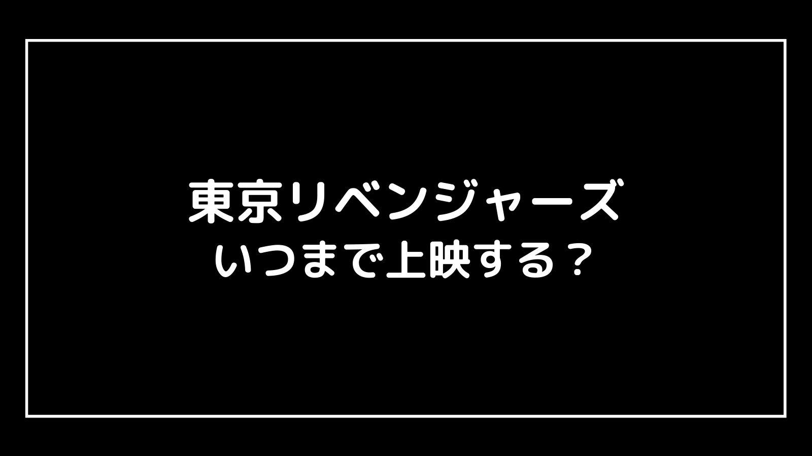 映画『東京リベンジャーズ』はいつまで上映する?元映画館社員が東リベの上映期間を予想