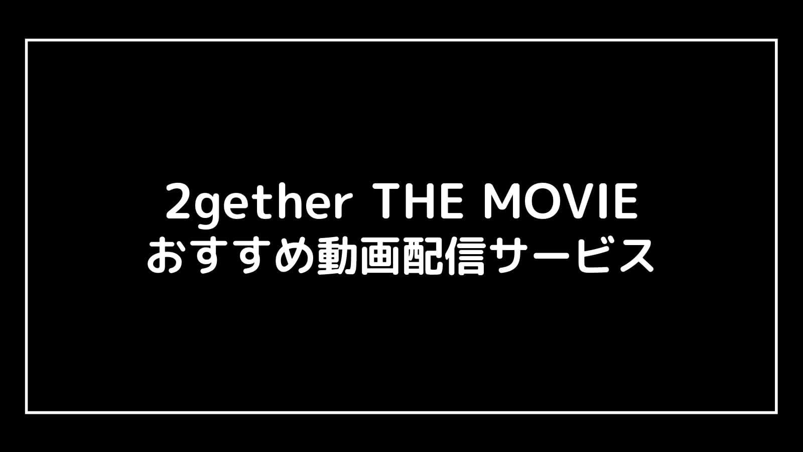 映画『2gether THE MOVIE』の配信を無料視聴できるおすすめ動画配信サイト