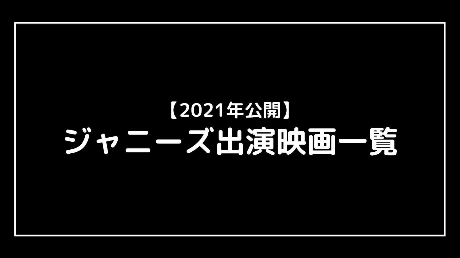 【2021年〜2022年公開】ジャニーズ出演の最新映画を一挙紹介!