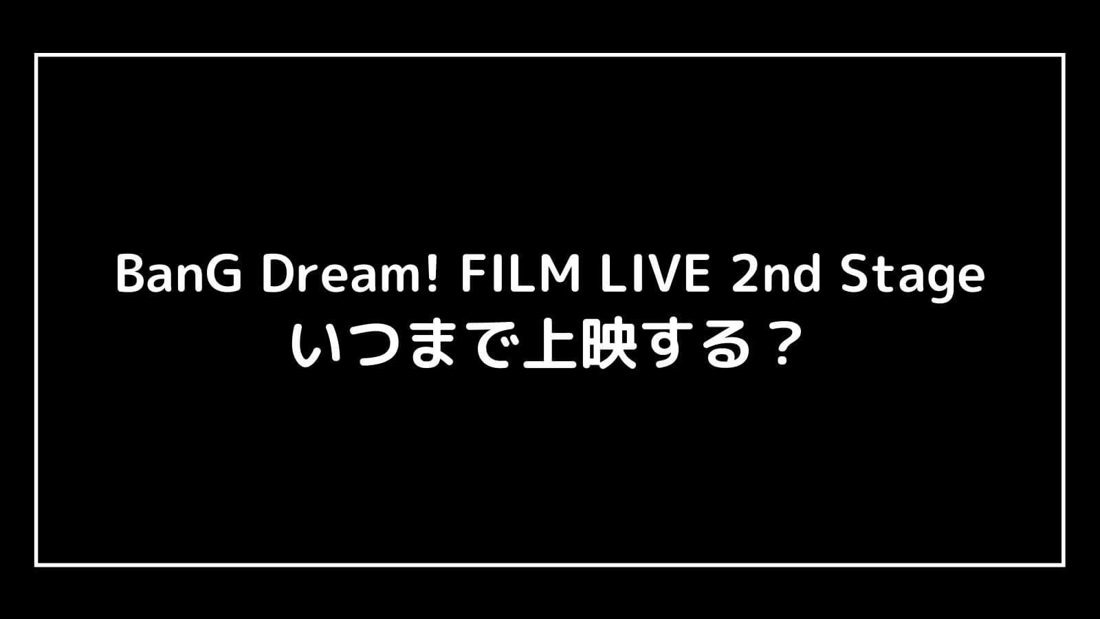 映画『BanG Dream! FILM LIVE 2nd Stage』はいつまで上映する?元映画館社員が公開期間を予想