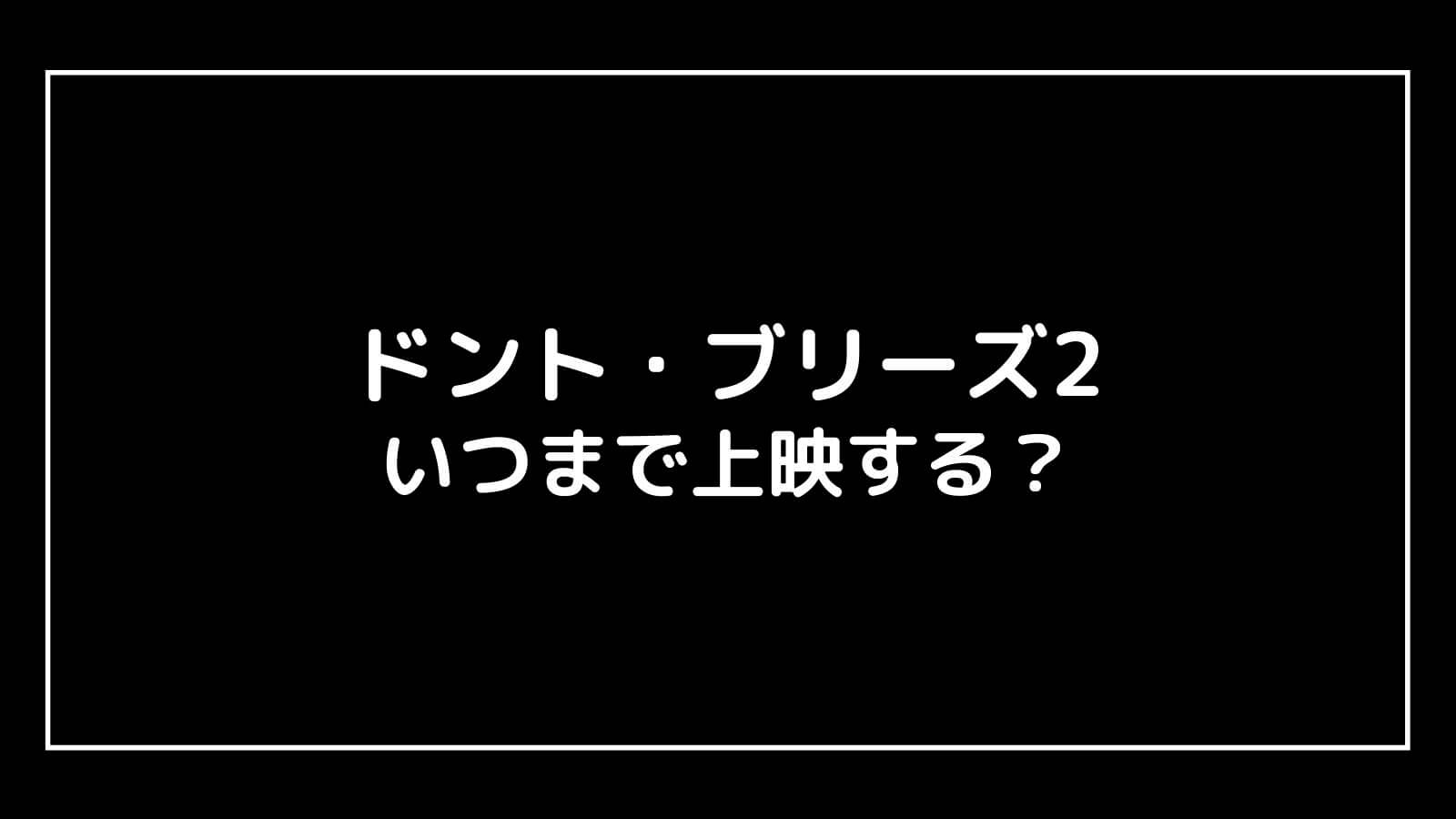映画『ドント・ブリーズ2』はいつまで上映する?元映画館社員が公開期間を予想