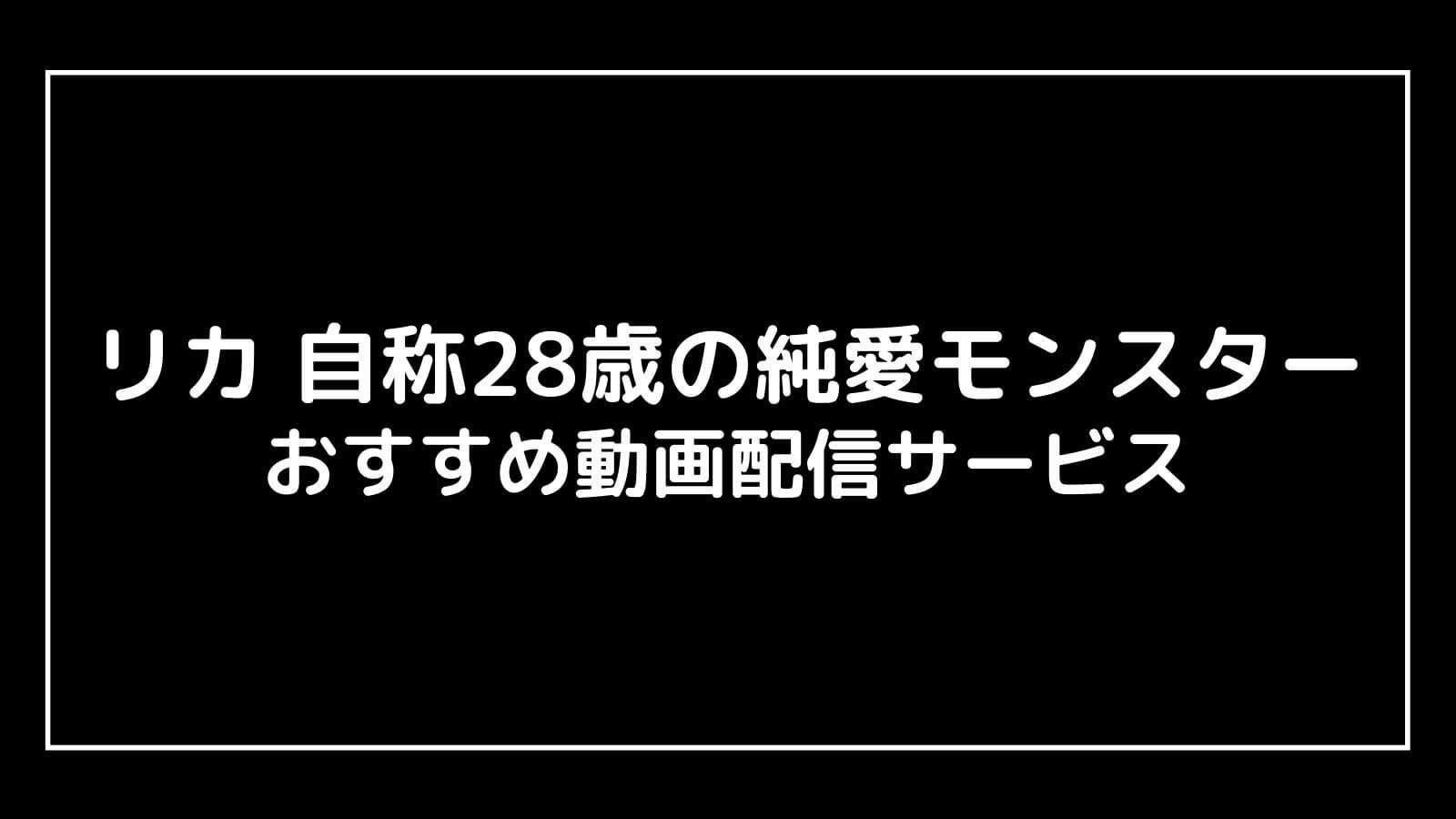 映画『リカ 自称28歳の純愛モンスター』の配信を無料視聴できるおすすめ動画配信サイト