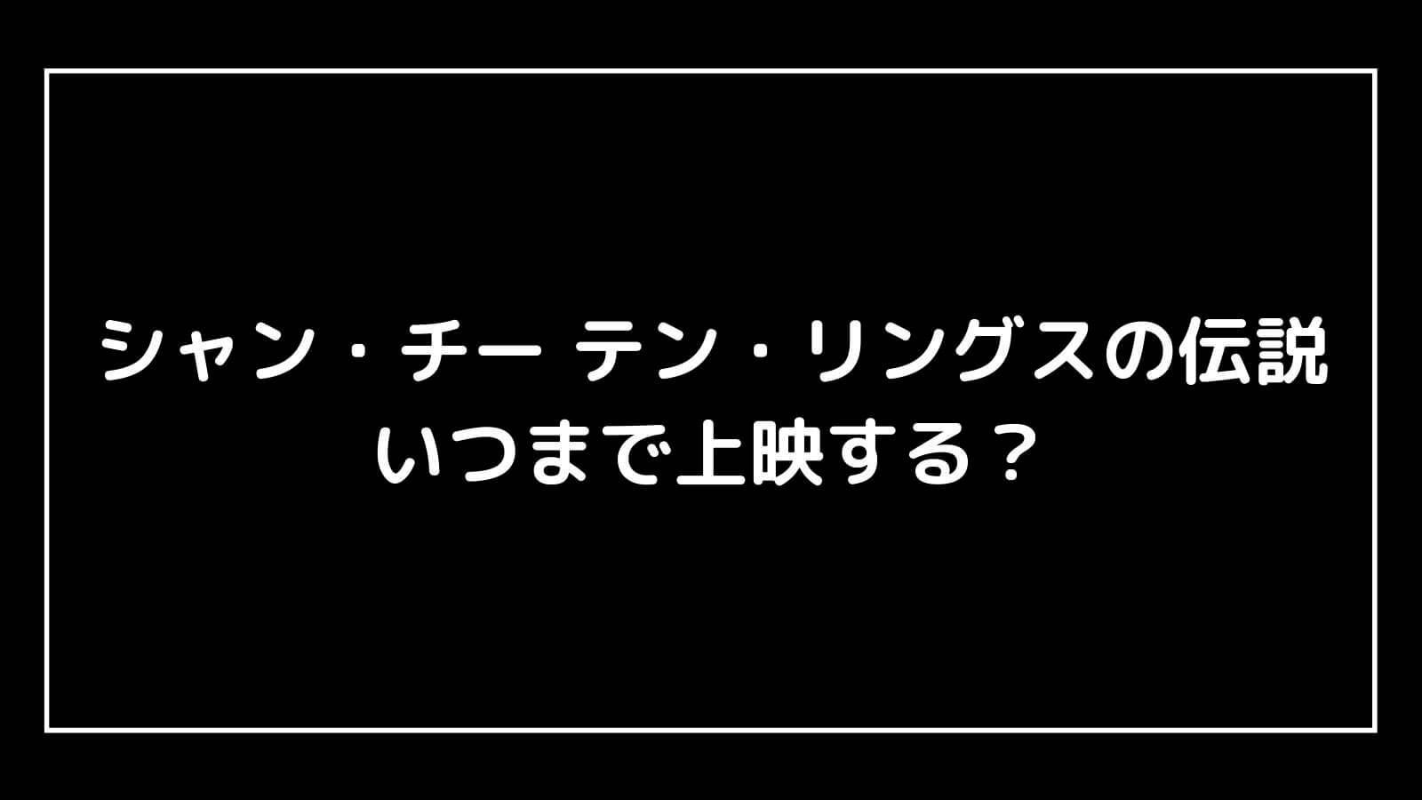 映画『シャン・チー テン・リングスの伝説』はいつまで上映する?元映画館社員が公開期間を予想