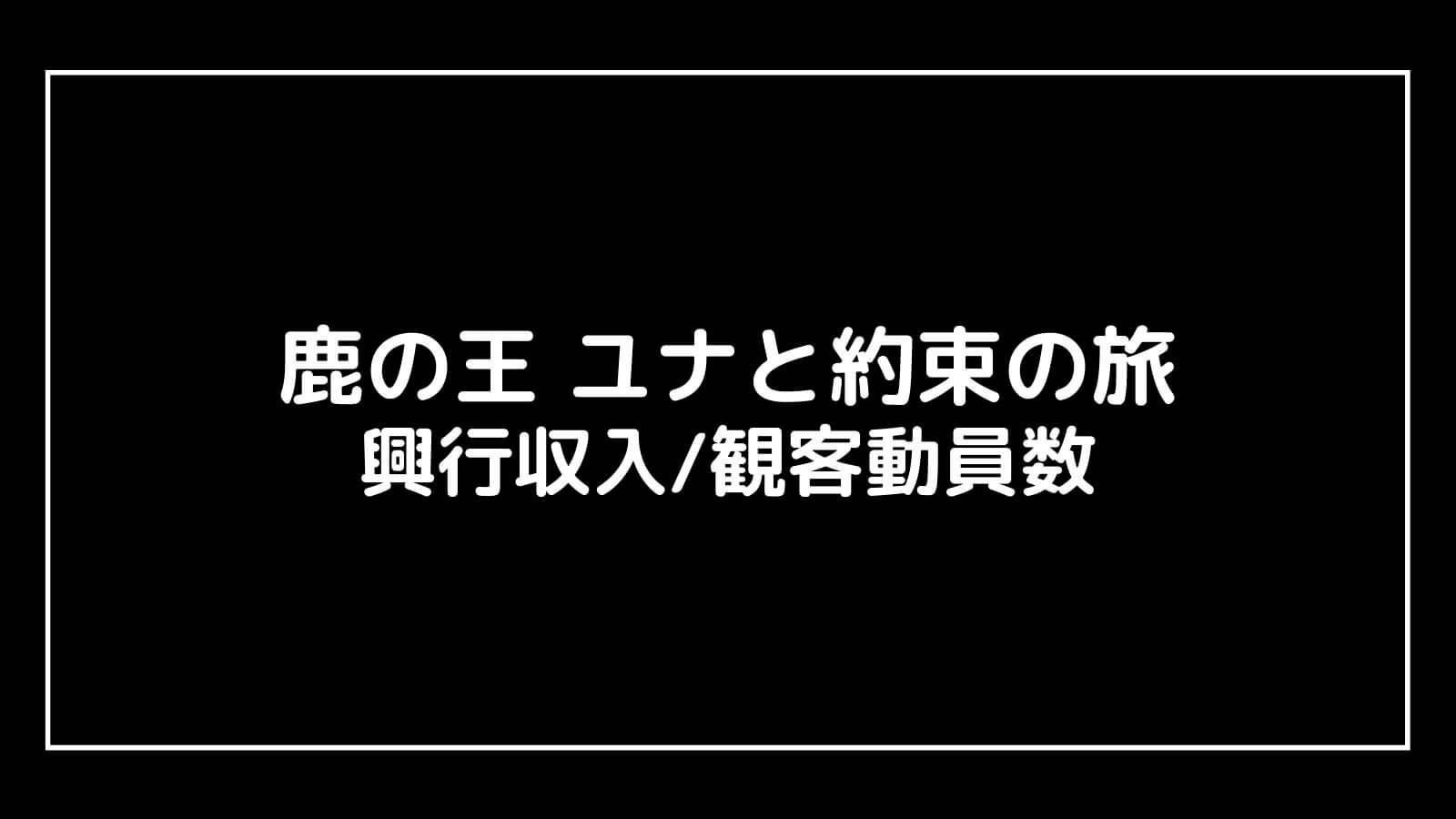 映画『鹿の王 ユナと約束の旅』興行収入推移と最終興収を元映画館社員が予想