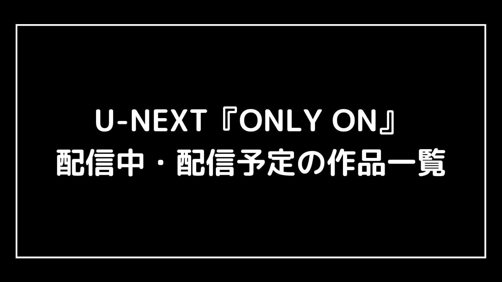 【2021年6月】U-NEXT『ONLY ON』で配信中・配信予定の作品一覧