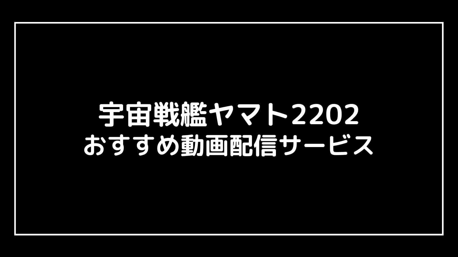 『宇宙戦艦ヤマト2202 愛の戦士たち』の無料動画配信を全話視聴できるおすすめ動画配信サイト