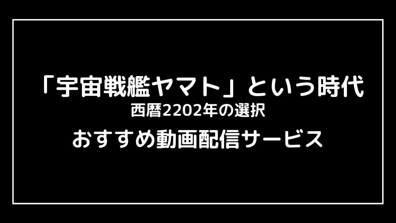 『宇宙戦艦ヤマトという時代 西暦2202年の選択』の配信を無料視聴できるおすすめ動画配信サイト