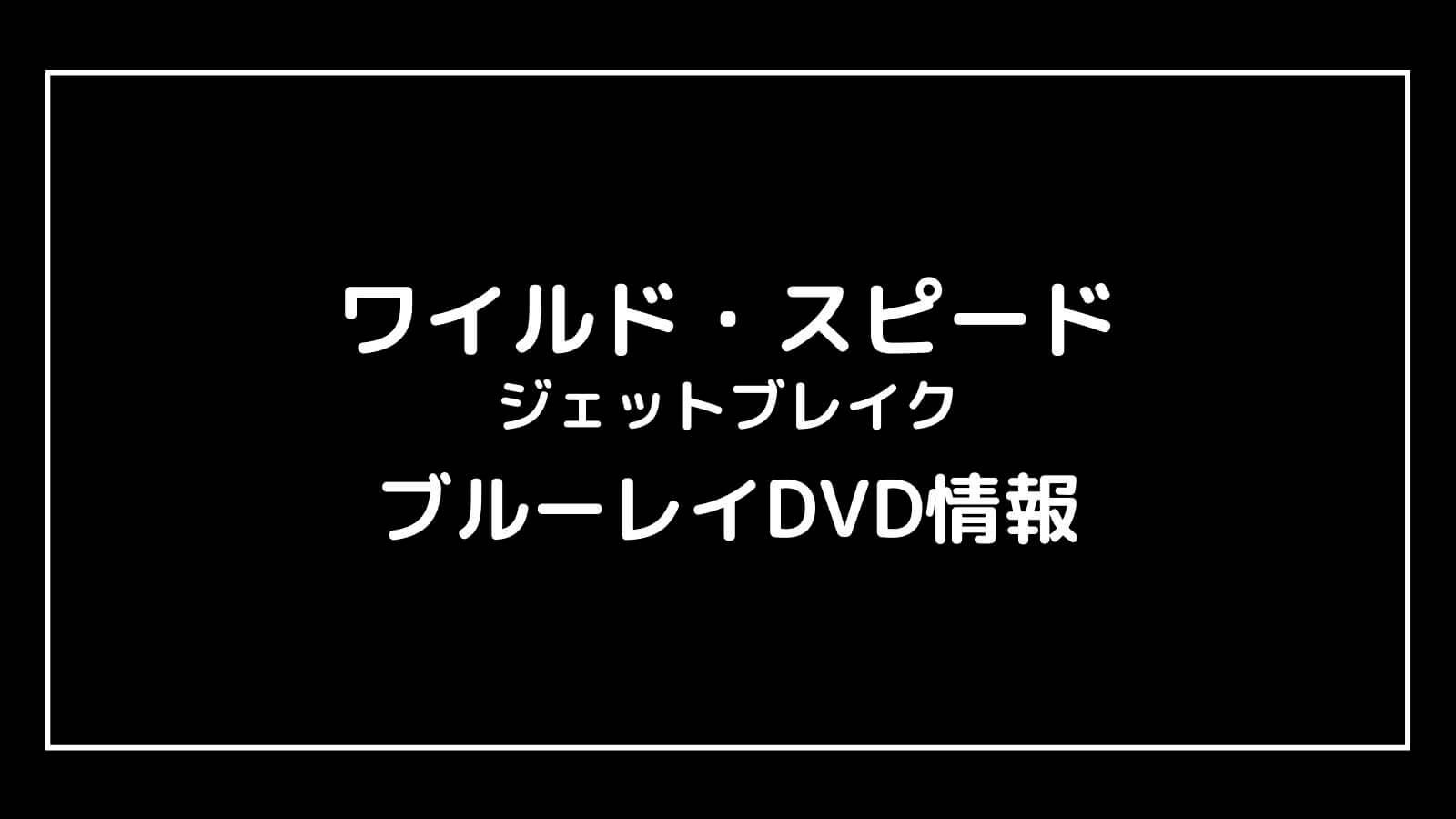 映画『ワイルド・スピード ジェットブレイク』のDVD発売日と予約開始日はいつから?ワイスピ円盤情報まとめ
