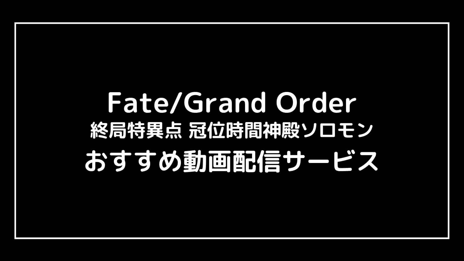 映画『Fate/Grand Order 終局特異点』を無料視聴できる動画配信サービスまとめ【冠位時間神殿ソロモン】