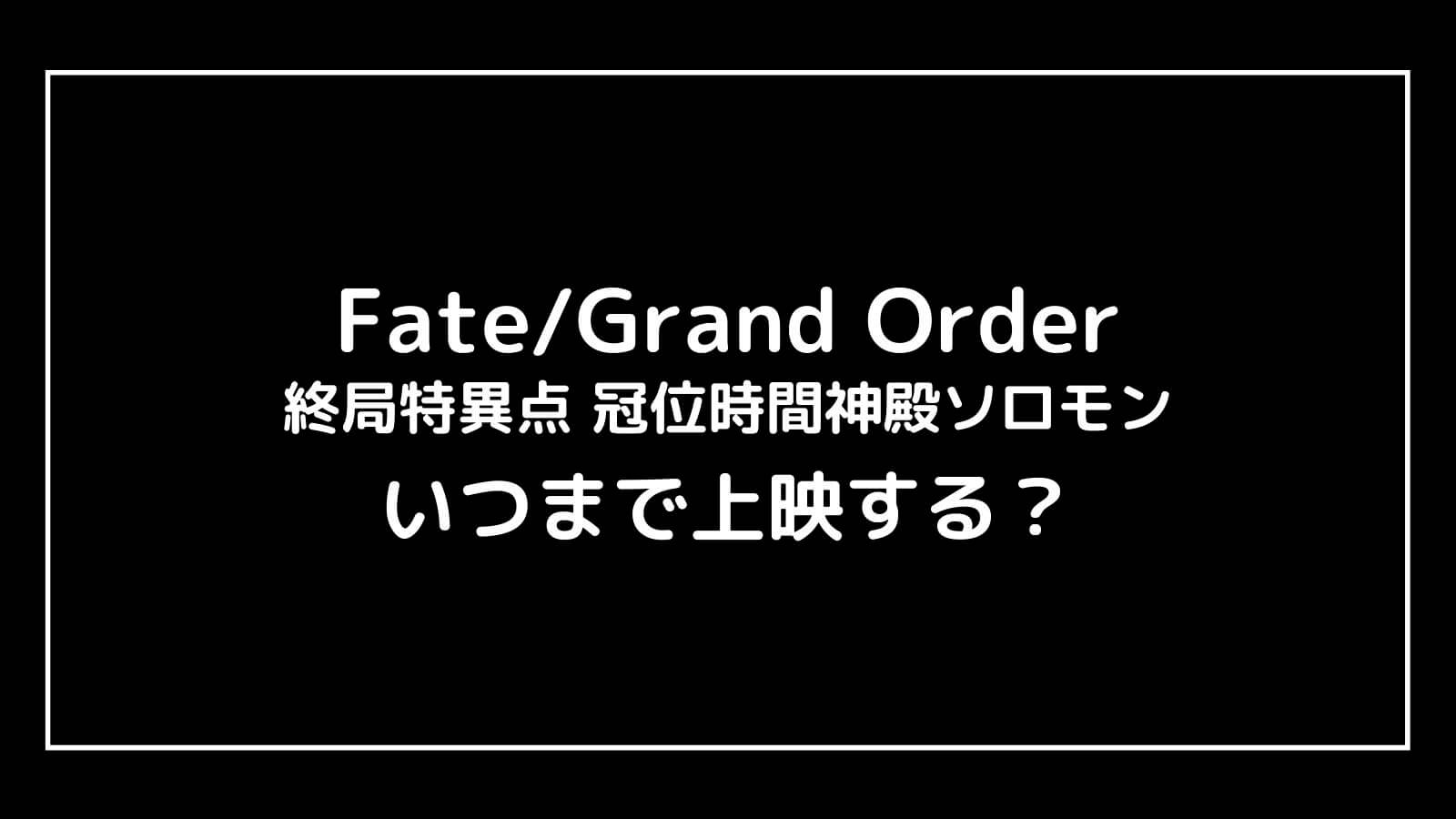 映画『Fate/Grand Order 終局特異点』の上映期間はいつまで?元映画館社員が予想【冠位時間神殿ソロモン】