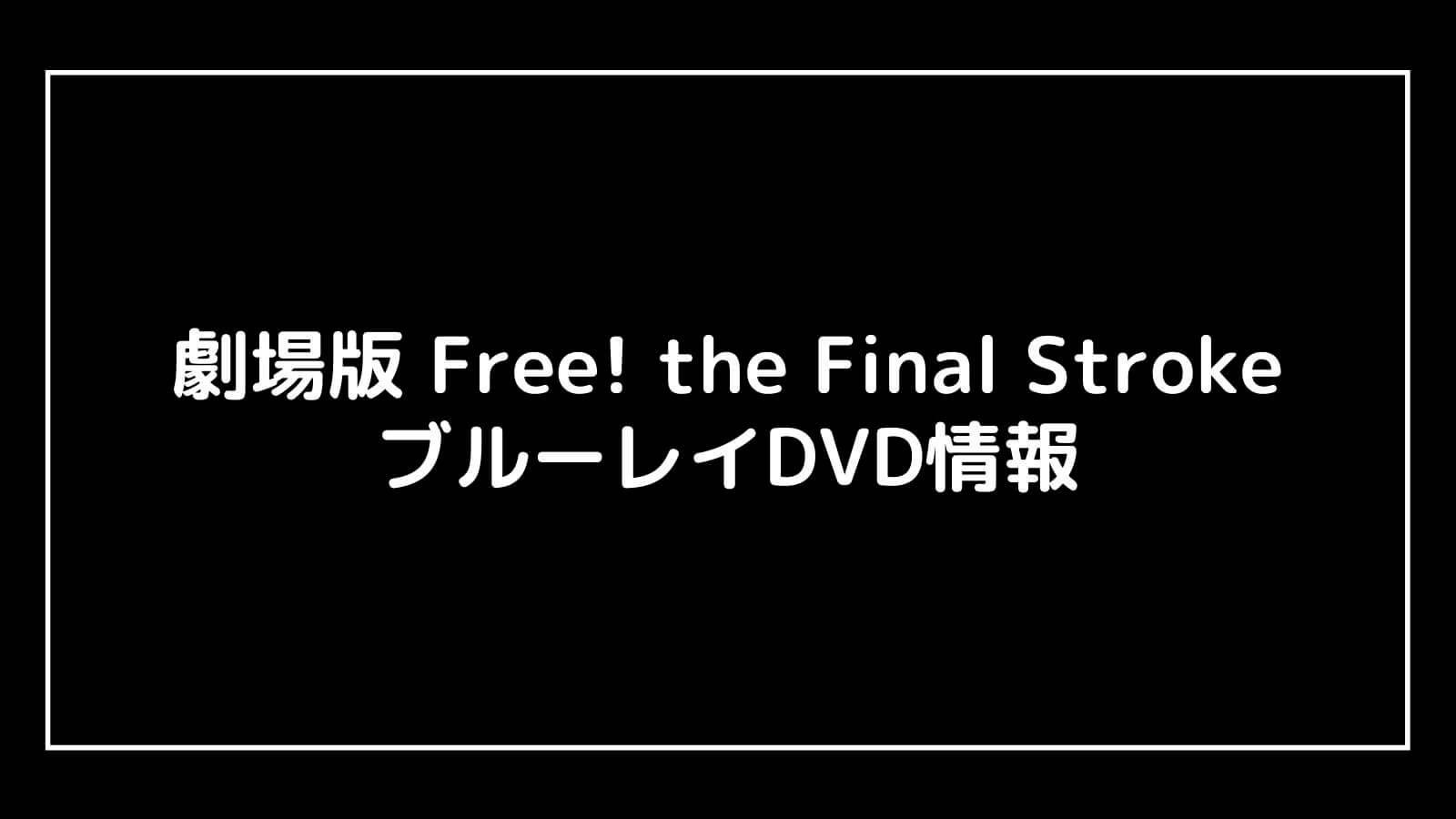 映画『Free! the Final Stroke(2021)』のDVD発売日と予約開始日はいつから?円盤情報まとめ