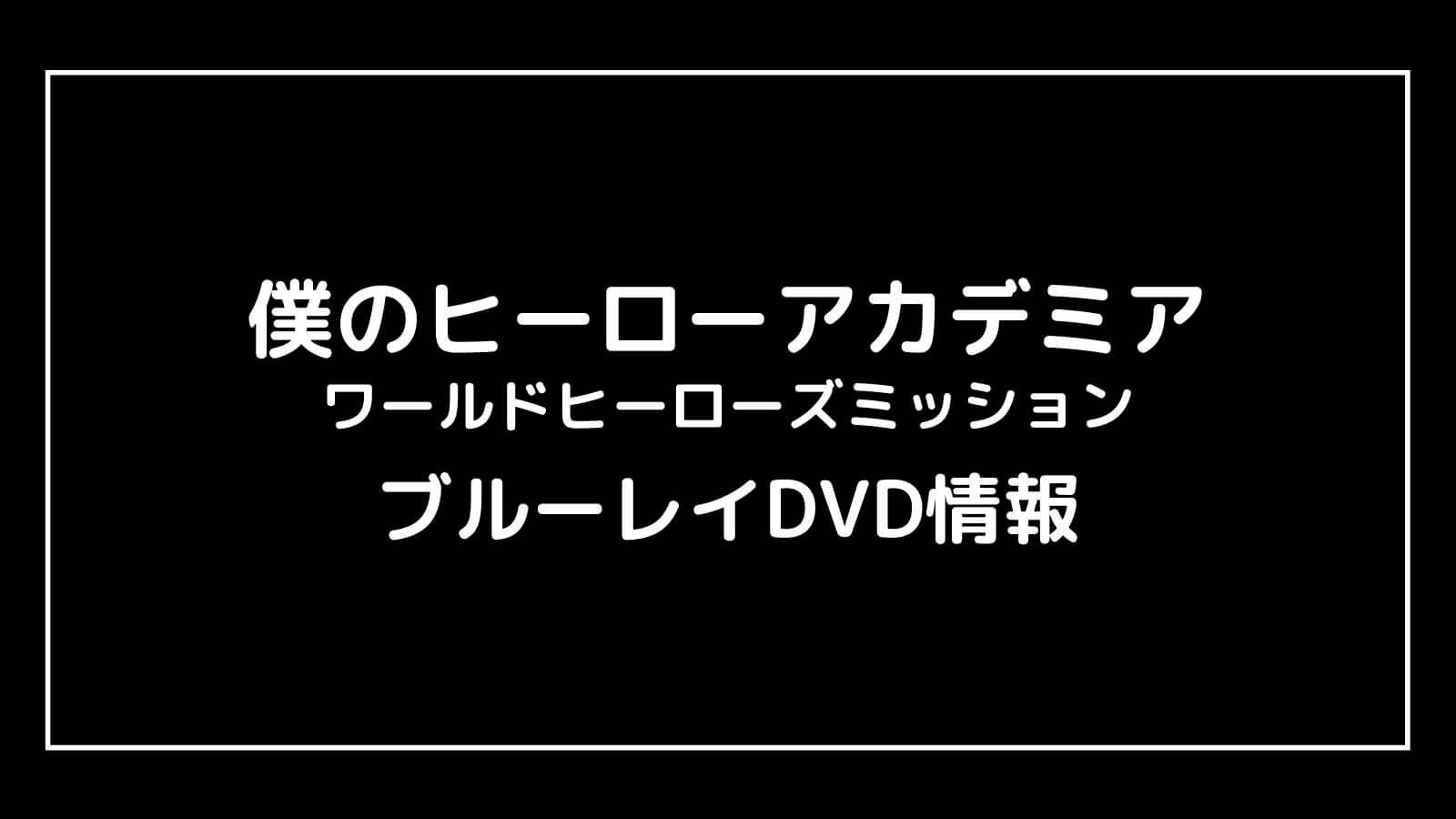 映画『僕のヒーローアカデミア3』のDVD発売日と予約開始日はいつから?ヒロアカ円盤情報まとめ【 ワールドヒーローズミッション】