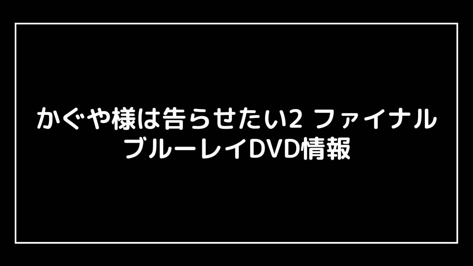 映画『かぐや様は告らせたい2 ファイナル』のDVD発売日と予約開始日はいつから?円盤情報まとめ