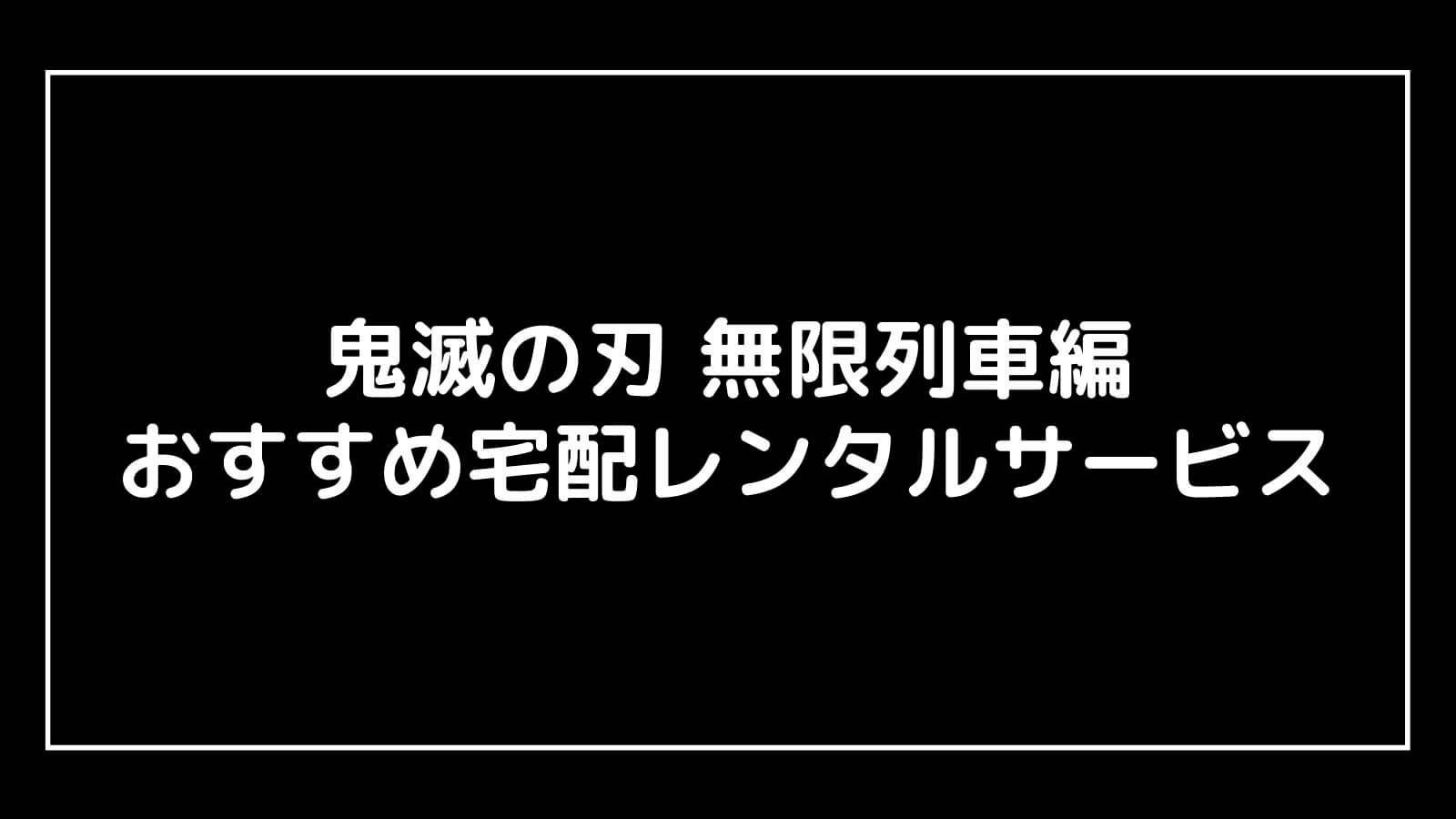 映画『鬼滅の刃 無限列車編』のDVDを宅配レンタルできるサブスクサービスまとめ