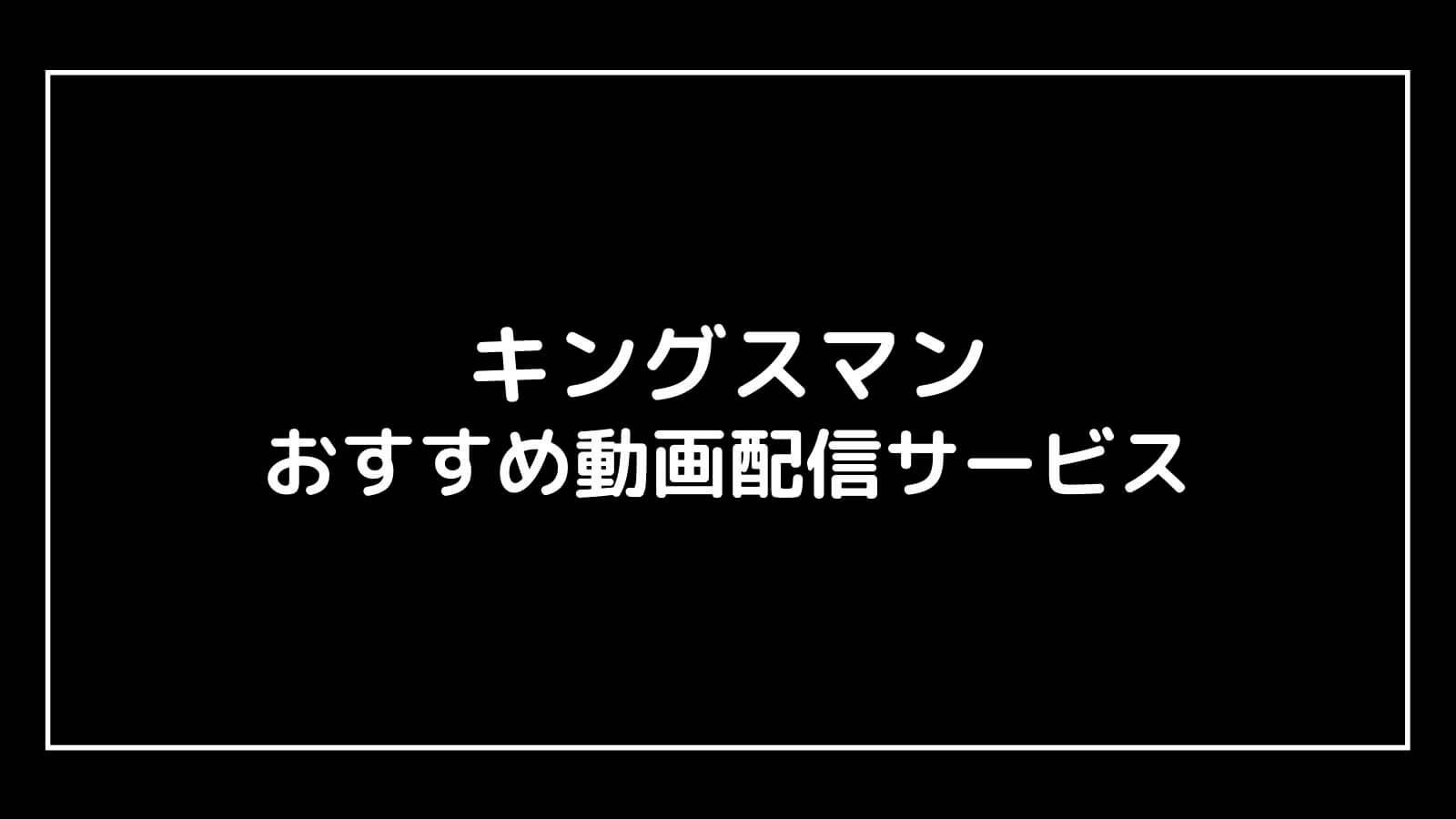 映画『キングスマン』を無料視聴できるおすすめ動画配信サービス【最新作の割引券あり】