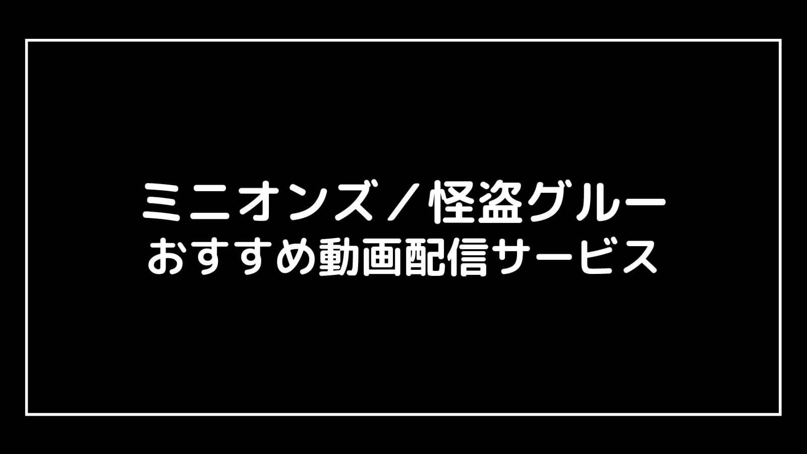 映画『ミニオンズ(怪盗グルー)』を無料視聴できるおすすめ動画配信サービス【2022年公開の最新作『フィーバー』割引券あり】